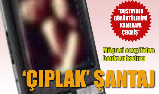Müşteri sevgiliden bankacı kadına 'çıplak' şantaj