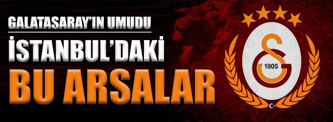 Galatasaray'ın umudu bu arsalar!