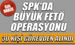 SPK'da yeni FETÖ operasyonu, 30 kişi görevden alındı