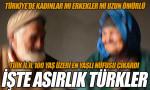 İşte asırlık Türkler! Kaç kentte 100 yaş üzeri erkek çıkmadı?