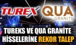Tureks ve Qua Granite hisselerine rekor talep