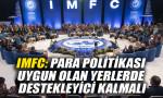 IMFC: Para politikası uygun olan yerlerde destekleyici kalmalı