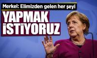 Merkel: Elimizden gelen her şeyi yapmak istiyoruz