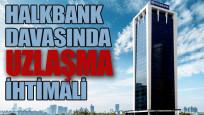 Halkbank davasında uzlaşma ihtimali
