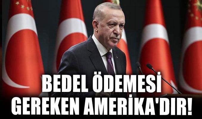 Erdoğan: Burada bedel ödemesi gereken Amerika'dır!