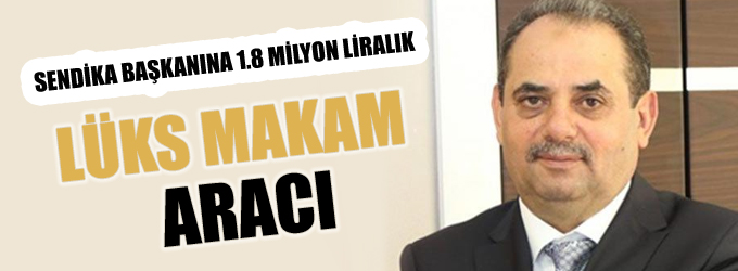 Sendika başkanına 1.8 milyon liralık lüks makam aracı