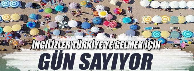 İngilizler Türkiye'ye gelmek için gün sayıyor